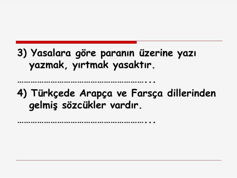 3) Yasalara göre paranın üzerine yazı yazmak, yırtmak yasaktır. …………………………………………………... 4) Türkçede Arapça ve Farsça dillerinden gelmiş sözcükler vardı