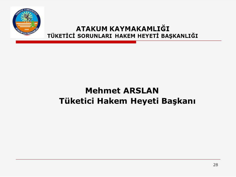 28 Mehmet ARSLAN Tüketici Hakem Heyeti Başkanı ATAKUM KAYMAKAMLIĞI TÜKETİCİ SORUNLARI HAKEM HEYETİ BAŞKANLIĞI