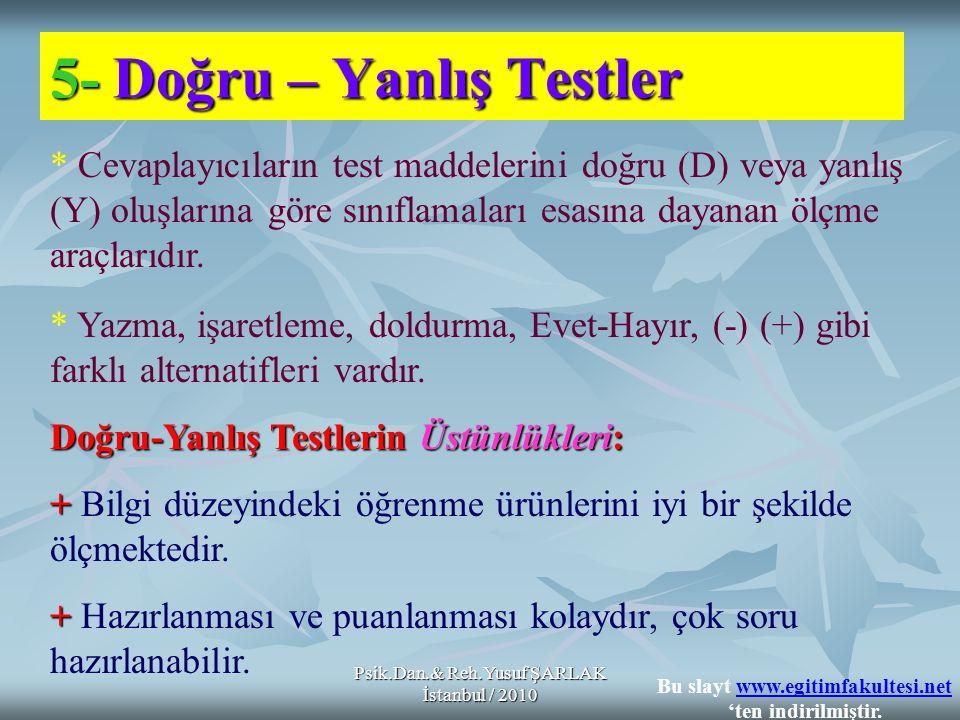 Psik.Dan.& Reh.Yusuf ŞARLAK İstanbul / 2010 5-Doğru – Yanlış Testler 5- Doğru – Yanlış Testler * Cevaplayıcıların test maddelerini doğru (D) veya yanlış (Y) oluşlarına göre sınıflamaları esasına dayanan ölçme araçlarıdır.
