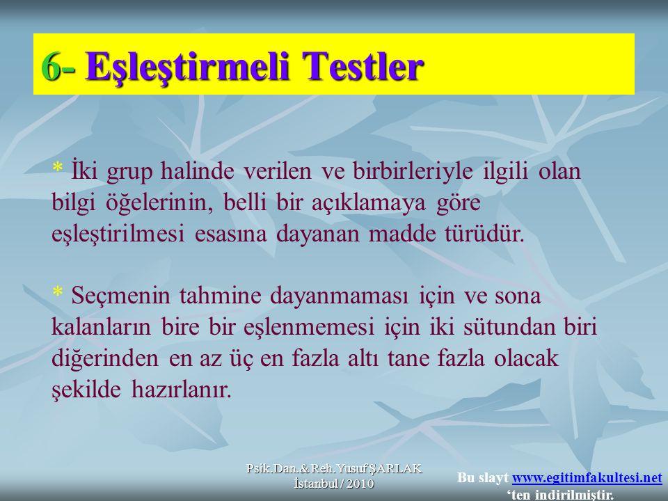 Psik.Dan.& Reh.Yusuf ŞARLAK İstanbul / 2010 6-Eşleştirmeli Testler 6- Eşleştirmeli Testler * İki grup halinde verilen ve birbirleriyle ilgili olan bilgi öğelerinin, belli bir açıklamaya göre eşleştirilmesi esasına dayanan madde türüdür.