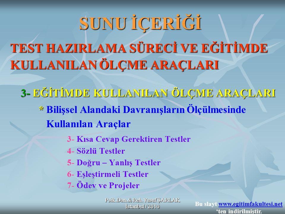 Psik.Dan.& Reh.Yusuf ŞARLAK İstanbul / 2010 SUNU İÇERİĞİ TEST HAZIRLAMA SÜRECİ VE EĞİTİMDE KULLANILAN ÖLÇME ARAÇLARI 3- EĞİTİMDE KULLANILAN ÖLÇME ARAÇLARI * * Bilişsel Alandaki Davranışların Ölçülmesinde Kullanılan Araçlar 3- Kısa Cevap Gerektiren Testler 4- Sözlü Testler 5- Doğru – Yanlış Testler 6- Eşleştirmeli Testler 7- Ödev ve Projeler Psik.Dan.& Reh.Yusuf ŞARLAK İstanbul / 2010 Bu slayt www.egitimfakultesi.net 'ten indirilmiştir.www.egitimfakultesi.net