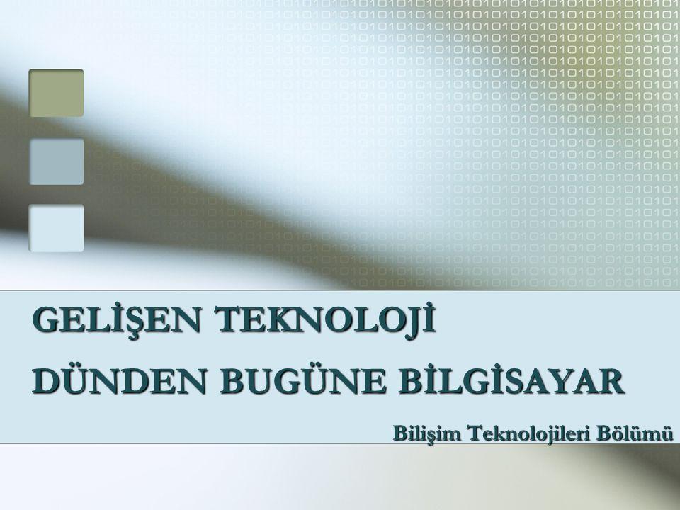 DÜNDEN BUGÜNE BİLGİSAYAR Bilişim Teknolojileri Bölümü GELİŞEN TEKNOLOJİ