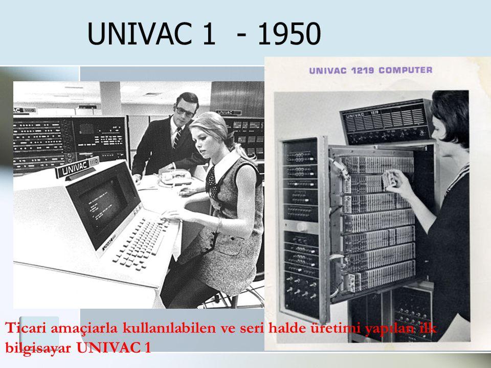 UNIVAC 1 - 1950 Ticari amaçiarla kullanılabilen ve seri halde üretimi yapılan ilk bilgisayar UNIVAC 1
