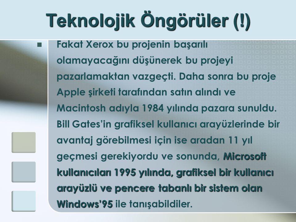 Teknolojik Öngörüler (!) Microsoft kullanıcıları 1995 yılında, grafiksel bir kullanıcı arayüzlü ve pencere tabanlı bir sistem olan Windows'95  Fakat Xerox bu projenin başarılı olamayacağını düşünerek bu projeyi pazarlamaktan vazgeçti.