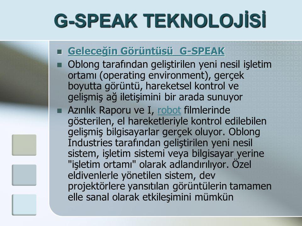 G-SPEAK TEKNOLOJİSİ  Geleceğin Görüntüsü G-SPEAK Geleceğin Görüntüsü G-SPEAK Geleceğin Görüntüsü G-SPEAK  Oblong tarafından geliştirilen yeni nesil işletim ortamı (operating environment), gerçek boyutta görüntü, hareketsel kontrol ve gelişmiş ağ iletişimini bir arada sunuyor  Azınlık Raporu ve I, robot filmlerinde gösterilen, el hareketleriyle kontrol edilebilen gelişmiş bilgisayarlar gerçek oluyor.
