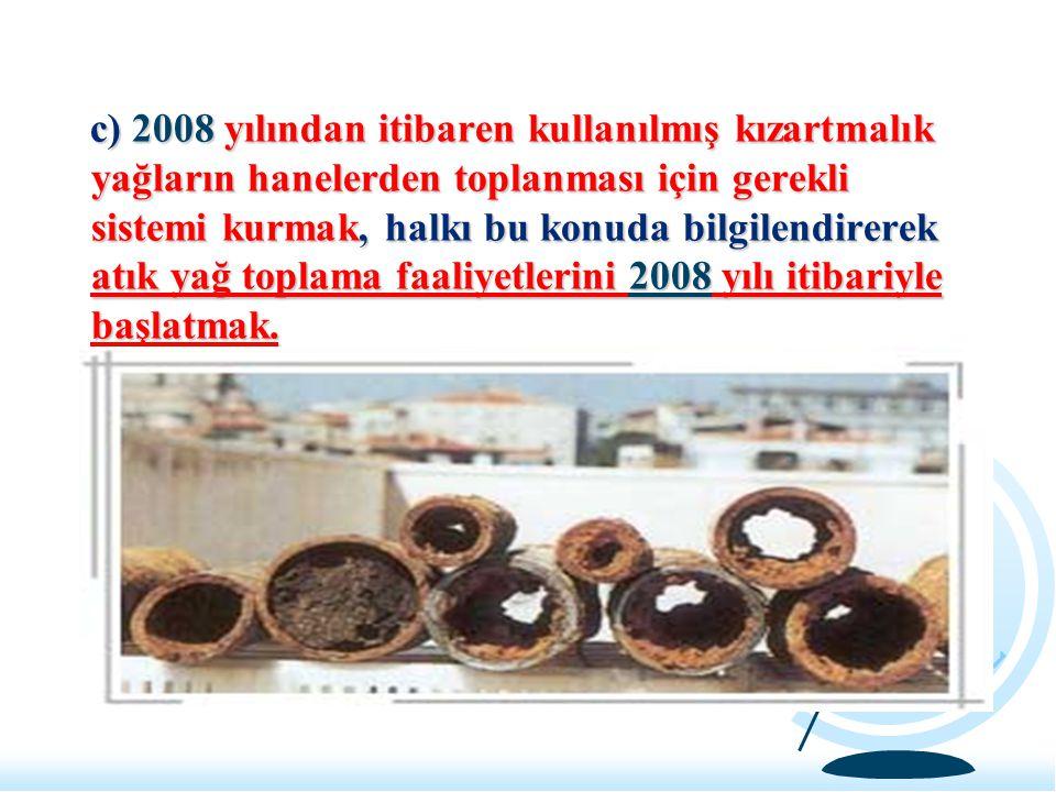 c) 2008 yılından itibaren kullanılmış kızartmalık yağların hanelerden toplanması için gerekli sistemi kurmak, halkı bu konuda bilgilendirerek atık yağ