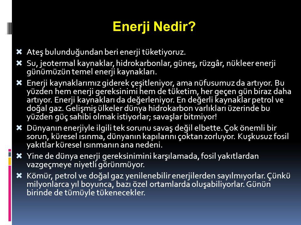 Enerji Nedir?  Ateş bulunduğundan beri enerji tüketiyoruz.  Su, jeotermal kaynaklar, hidrokarbonlar, güneş, rüzgâr, nükleer enerji günümüzün temel e