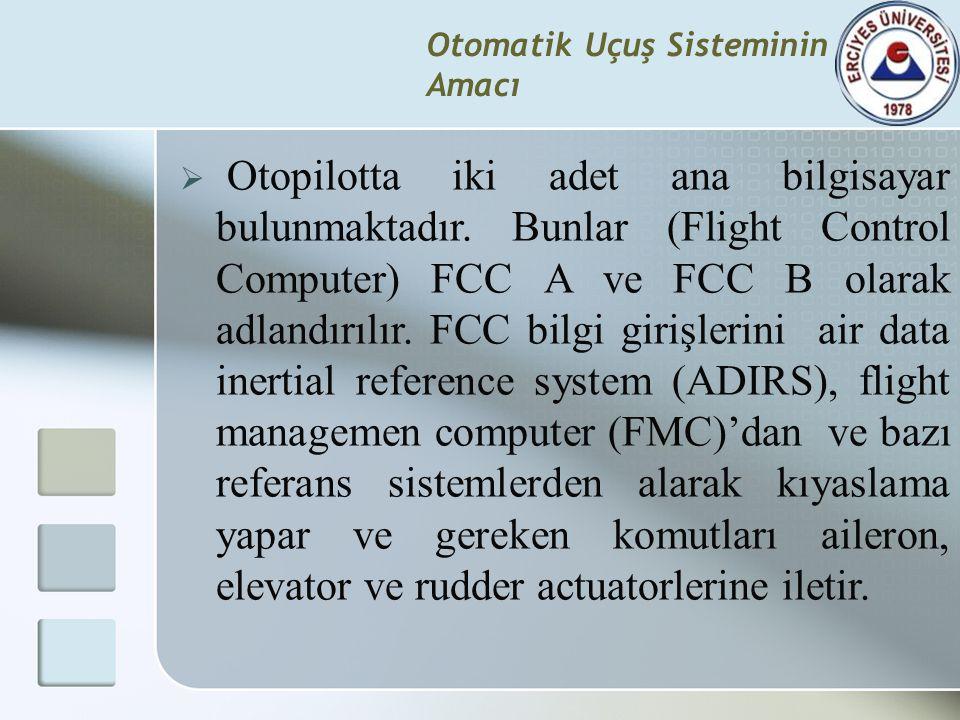 Otomatik Uçuş Sisteminin Amacı  Otopilotta iki adet ana bilgisayar bulunmaktadır. Bunlar (Flight Control Computer) FCC A ve FCC B olarak adlandırılır