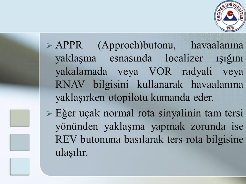  APPR (Approch)butonu, havaalanına yaklaşma esnasında localizer ışığını yakalamada veya VOR radyali veya RNAV bilgisini kullanarak havaalanına yaklaş