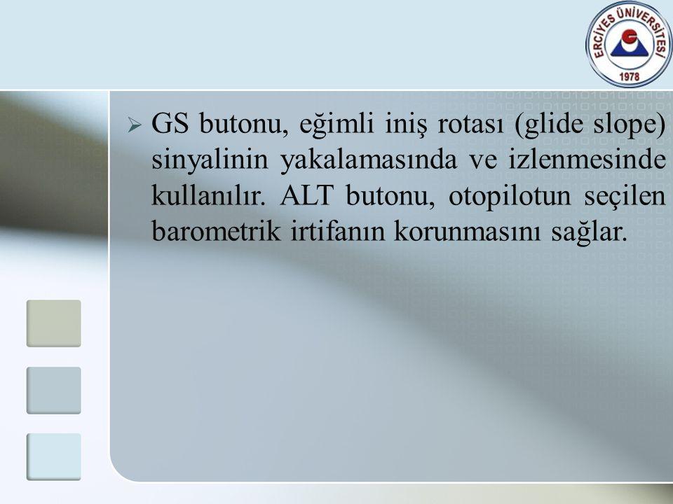  GS butonu, eğimli iniş rotası (glide slope) sinyalinin yakalamasında ve izlenmesinde kullanılır. ALT butonu, otopilotun seçilen barometrik irtifanın