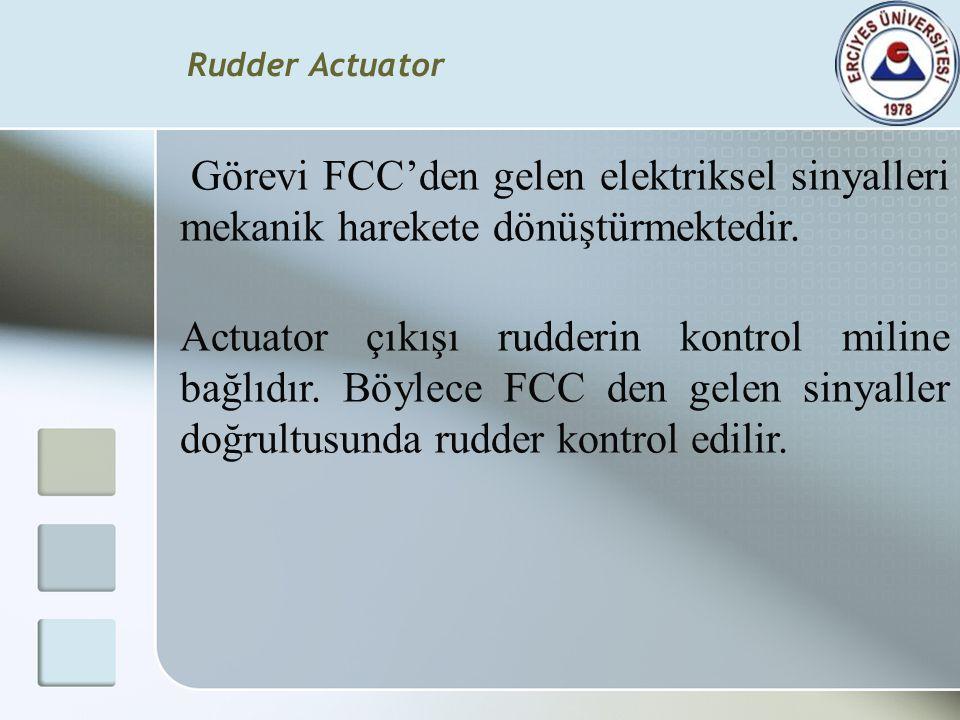Rudder Actuator Görevi FCC'den gelen elektriksel sinyalleri mekanik harekete dönüştürmektedir. Actuator çıkışı rudderin kontrol miline bağlıdır. Böyle