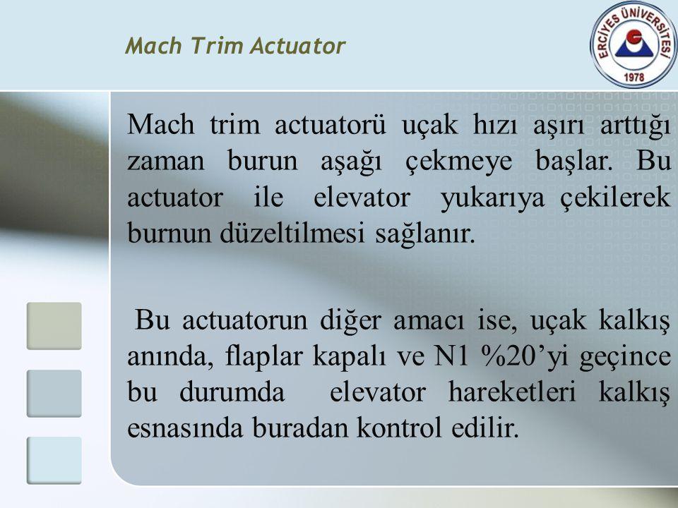 Mach trim actuatorü uçak hızı aşırı arttığı zaman burun aşağı çekmeye başlar. Bu actuator ile elevator yukarıya çekilerek burnun düzeltilmesi sağlanır