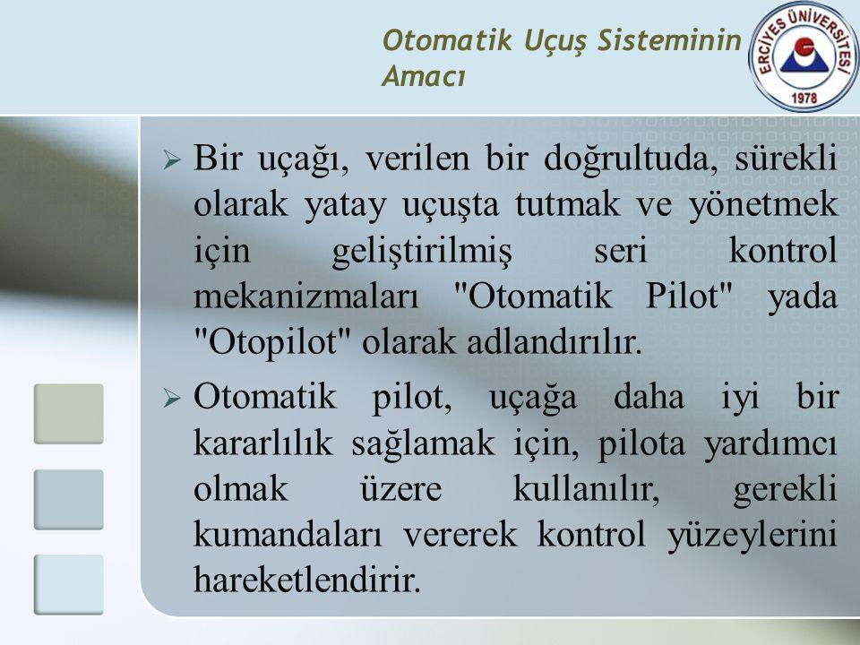 Otomatik Uçuş Sisteminin Amacı  Bir uçağı, verilen bir doğrultuda, sürekli olarak yatay uçuşta tutmak ve yönetmek için geliştirilmiş seri kontrol mek