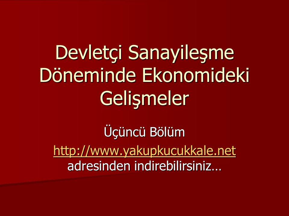 Devletçi Sanayileşme Döneminde Ekonomideki Gelişmeler Üçüncü Bölüm http://www.yakupkucukkale.net http://www.yakupkucukkale.net adresinden indirebilirs