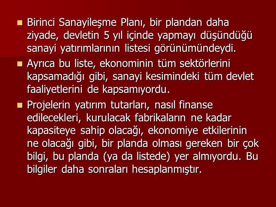  Birinci Sanayileşme Planı, bir plandan daha ziyade, devletin 5 yıl içinde yapmayı düşündüğü sanayi yatırımlarının listesi görünümündeydi.  Ayrıca b
