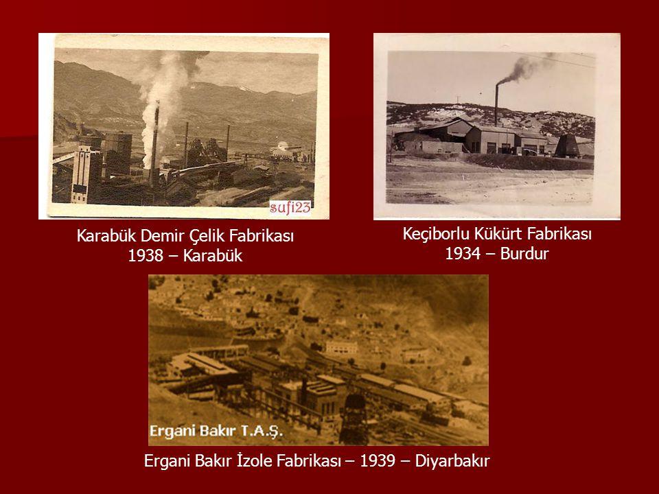 Karabük Demir Çelik Fabrikası 1938 – Karabük Keçiborlu Kükürt Fabrikası 1934 – Burdur Ergani Bakır İzole Fabrikası – 1939 – Diyarbakır