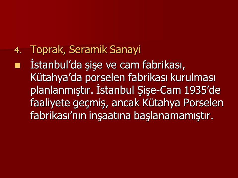 4. Toprak, Seramik Sanayi  İstanbul'da şişe ve cam fabrikası, Kütahya'da porselen fabrikası kurulması planlanmıştır. İstanbul Şişe-Cam 1935'de faaliy