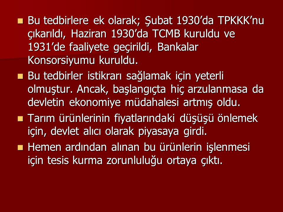  Bu tedbirlere ek olarak; Şubat 1930'da TPKKK'nu çıkarıldı, Haziran 1930'da TCMB kuruldu ve 1931'de faaliyete geçirildi, Bankalar Konsorsiyumu kuruld