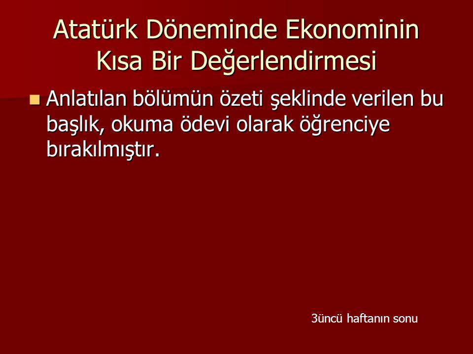  Anlatılan bölümün özeti şeklinde verilen bu başlık, okuma ödevi olarak öğrenciye bırakılmıştır. Atatürk Döneminde Ekonominin Kısa Bir Değerlendirmes