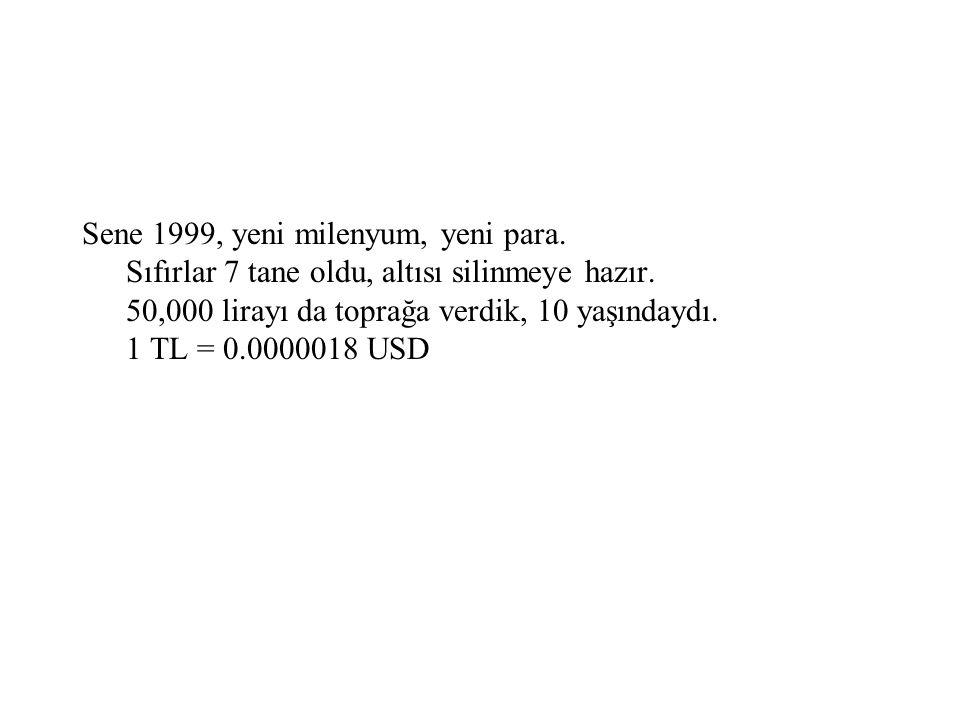 Sene 1999, yeni milenyum, yeni para. Sıfırlar 7 tane oldu, altısı silinmeye hazır. 50,000 lirayı da toprağa verdik, 10 yaşındaydı. 1 TL = 0.0000018 US