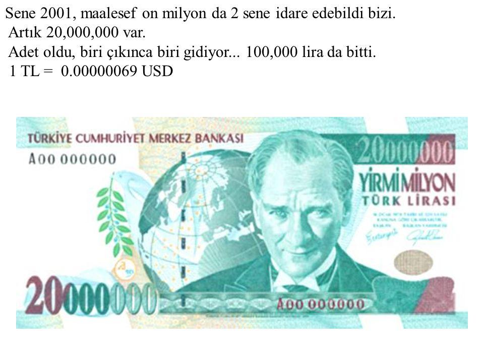 Sene 2001, maalesef on milyon da 2 sene idare edebildi bizi. Artık 20,000,000 var. Adet oldu, biri çıkınca biri gidiyor... 100,000 lira da bitti. 1 TL