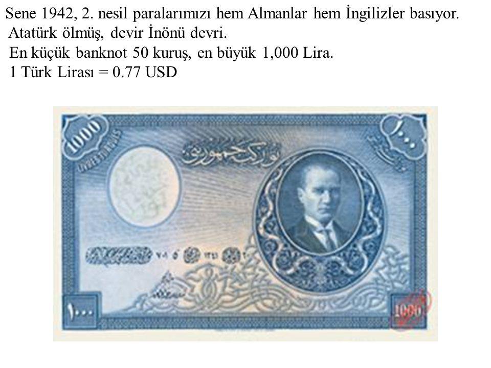 Sene 1942, 2. nesil paralarımızı hem Almanlar hem İngilizler basıyor. Atatürk ölmüş, devir İnönü devri. En küçük banknot 50 kuruş, en büyük 1,000 Lira