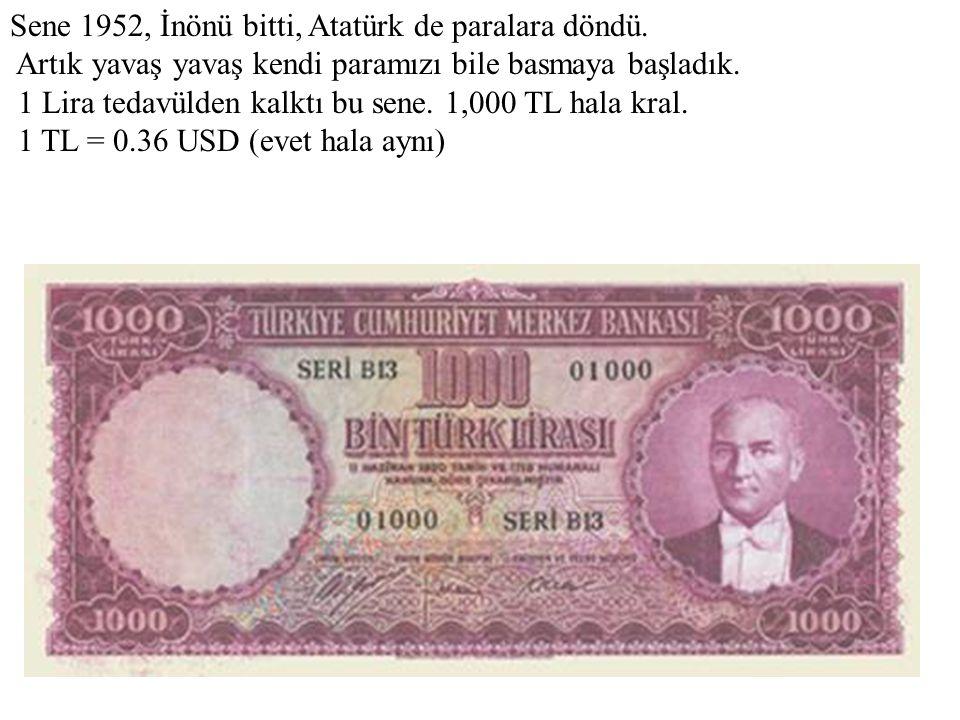 Sene 1952, İnönü bitti, Atatürk de paralara döndü. Artık yavaş yavaş kendi paramızı bile basmaya başladık. 1 Lira tedavülden kalktı bu sene. 1,000 TL