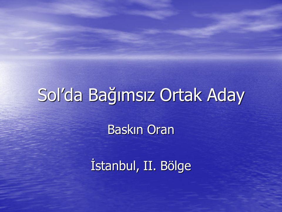 Baskın Oran2 Bahsedeceğimiz Şeyler 1) Sol'da Bağımsız Ortak Aday teriminin tahlili 2) Türkiye'de Temel Ezilmişlik ve Dışlanmışlık Kategorileri 3) Bu kategorilerin Temel Talepleri 4) Neden İstanbul'dan koydum: İstanbul'un hikmeti 5) Bu kesimleri temsil yöntemi 6) Seçim çalışmalarının düzeni.