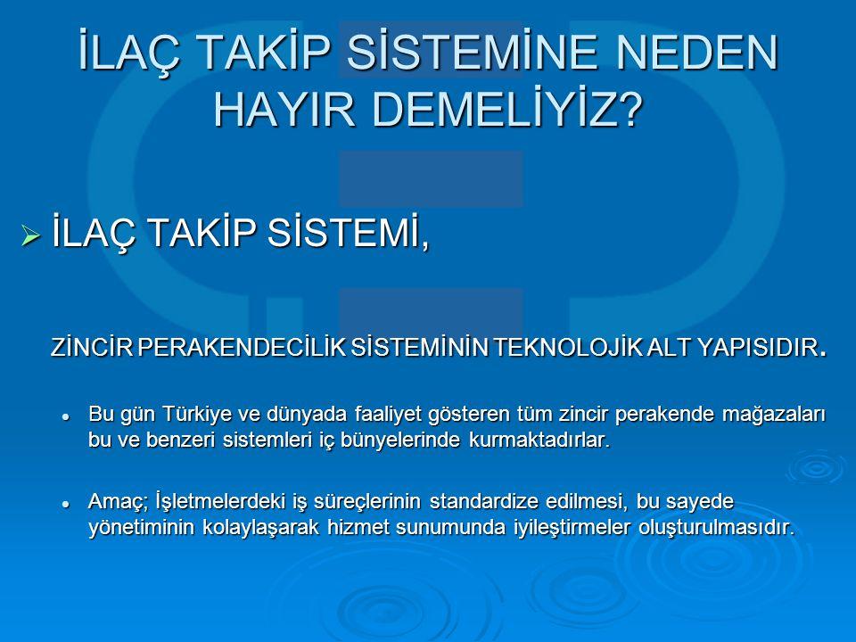 İLAÇ TAKİP SİSTEMİNE NEDEN HAYIR DEMELİYİZ?  İLAÇ TAKİP SİSTEMİ, ZİNCİR PERAKENDECİLİK SİSTEMİNİN TEKNOLOJİK ALT YAPISIDIR.  Bu gün Türkiye ve dünya