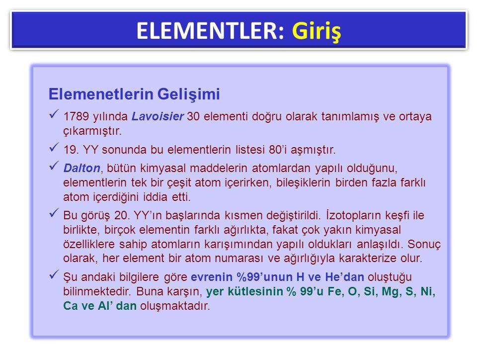 ELEMENTLER: Giriş Elemenetlerin Gelişimi  1789 yılında Lavoisier 30 elementi doğru olarak tanımlamış ve ortaya çıkarmıştır.  19. YY sonunda bu eleme