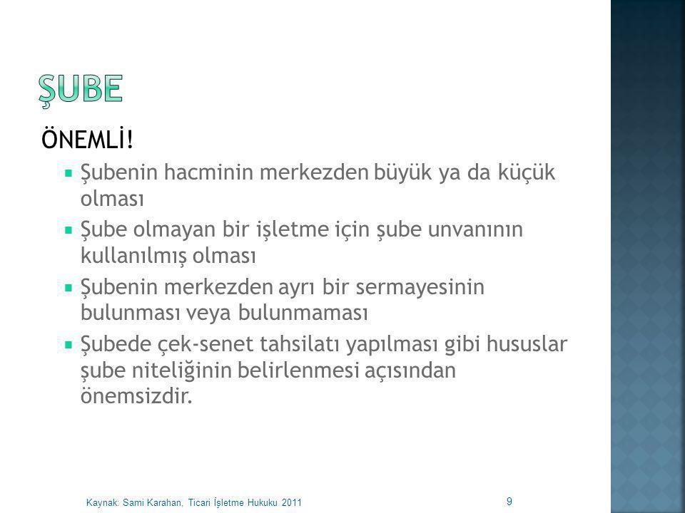  Bir yerin şube olarak nitelendirilmesinin bazı hukuki sonuçları vardır:  Ticaret Siciline Tescil  Merkezin Ticaret Unvanını Kullanma  Ticaret Odasına Kaydolma  Dava ve Takiplerde Merkezi Temsil Etme  Banka Şubelerine Ciro Yapılabilmesi  Merkezi Yurtdışında Bulunan Ticari İşletmelerin Türkiye'deki Şubelerine İlişkin Özel Hükümler 10 Kaynak: Sami Karahan, Ticari İşletme Hukuku 2011