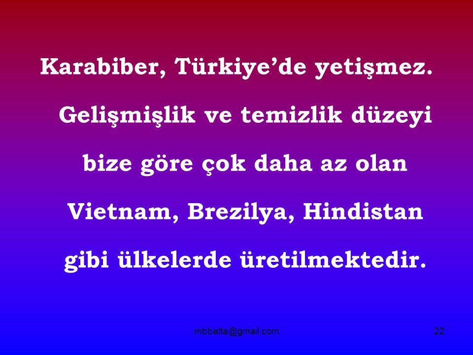 mbbalta@gmail.com22 Karabiber, Türkiye'de yetişmez. Gelişmişlik ve temizlik düzeyi bize göre çok daha az olan Vietnam, Brezilya, Hindistan gibi ülkele