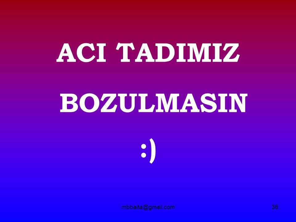 mbbalta@gmail.com36 ACI TADIMIZ BOZULMASIN :)