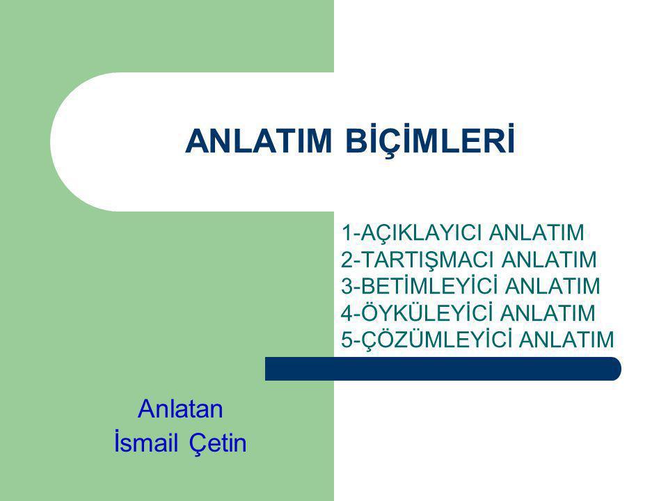 ANLATIM BİÇİMLERİ 1-AÇIKLAYICI ANLATIM 2-TARTIŞMACI ANLATIM 3-BETİMLEYİCİ ANLATIM 4-ÖYKÜLEYİCİ ANLATIM 5-ÇÖZÜMLEYİCİ ANLATIM Anlatan İsmail Çetin