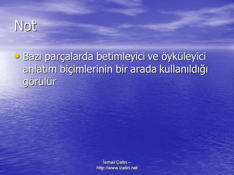 İsmail Çetin -- http://www.icetin.net Not • Bazı parçalarda betimleyici ve öyküleyici anlatım biçimlerinin bir arada kullanıldığı görülür