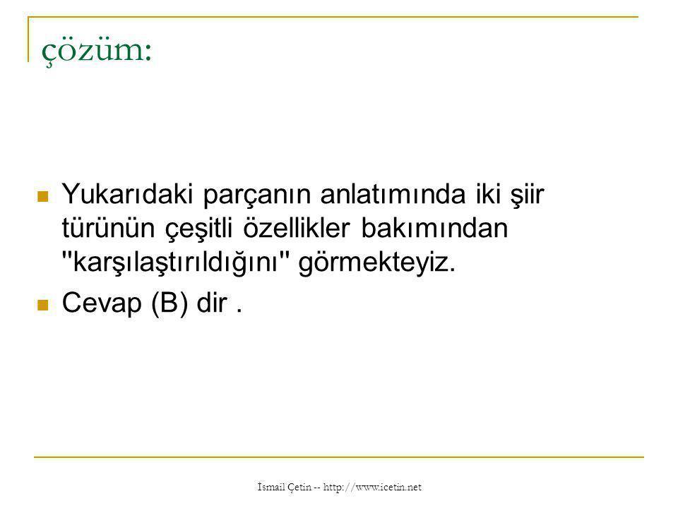 İsmail Çetin -- http://www.icetin.net çözüm:  Yukarıdaki parçanın anlatımında iki şiir türünün çeşitli özellikler bakımından karşılaştırıldığını görmekteyiz.