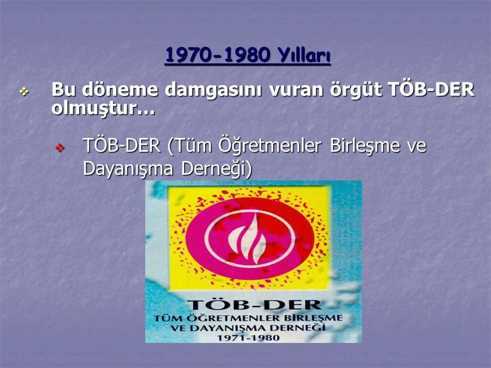  TÖB-DER (Tüm Öğretmenler Birleşme ve Dayanışma Derneği) 1970-1980 Yılları  Bu döneme damgasını vuran örgüt TÖB-DER olmuştur…