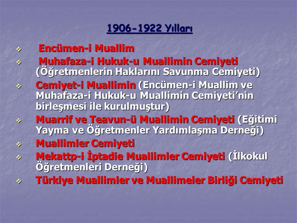 1906-1922 Yılları  Encümen-i Muallim  Muhafaza-i Hukuk-u Muallimin Cemiyeti (Öğretmenlerin Haklarını Savunma Cemiyeti)  Cemiyet-i Muallimin (Encümen-i Muallim ve Muhafaza-i Hukuk-u Muallimin Cemiyeti'nin birleşmesi ile kurulmuştur)  Muarrif ve Teavun-ü Muallimin Cemiyeti (Eğitimi Yayma ve Öğretmenler Yardımlaşma Derneği)  Muallimler Cemiyeti  Mekattp-i İptadie Muallimler Cemiyeti (İlkokul Öğretmenleri Derneği)  Türkiye Muallimler ve Muallimeler Birliği Cemiyeti