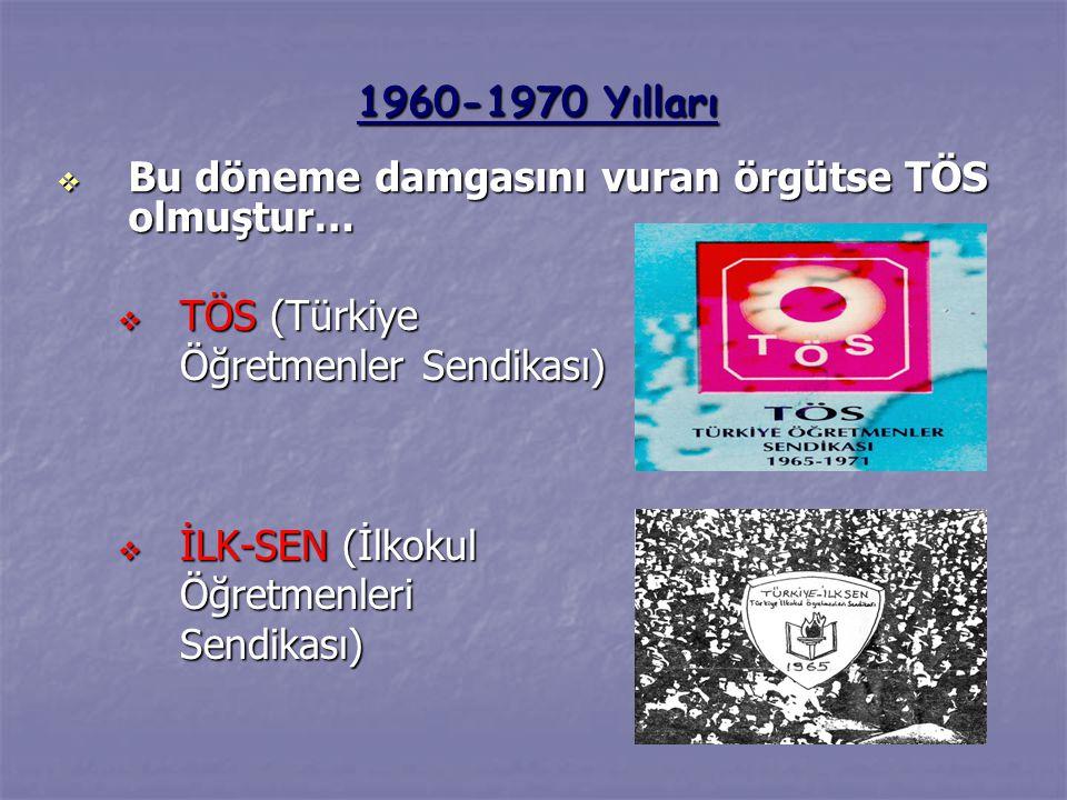  TÖS (Türkiye Öğretmenler Sendikası)  İLK-SEN (İlkokul Öğretmenleri Sendikası) 1960-1970 Yılları  Bu döneme damgasını vuran örgütse TÖS olmuştur…