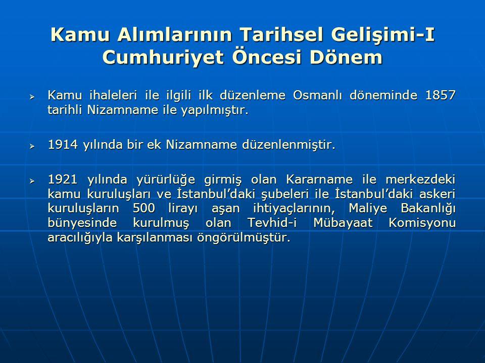 Kamu Alımlarının Tarihsel Gelişimi-I Cumhuriyet Öncesi Dönem  Kamu ihaleleri ile ilgili ilk düzenleme Osmanlı döneminde 1857 tarihli Nizamname ile ya