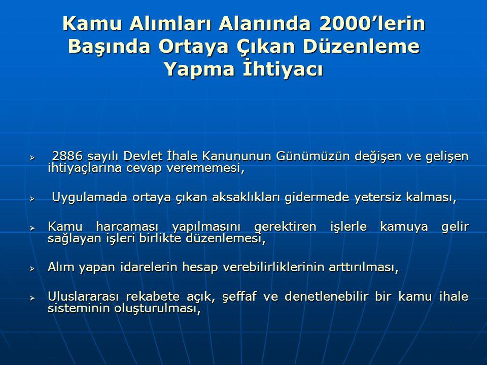 Kamu Alımları Alanında 2000'lerin Başında Ortaya Çıkan Düzenleme Yapma İhtiyacı  Kamu alımlarında etkinliği bozan müdahaleleri kaldırarak saydam bir alım sürecinin oluşturulabilmesi,   Avrupa Birliği (AB) Komisyonu tarafından hazırlanan Katılım Ortaklığı Belgesi ve AB Müktesabatının Üstlenilmesine ilişkin Türkiye Ulusal Programında Türkiye'nin kamu alımları konusundaki mevzuat uyumunun tamamlamasının sağlanması,   Dünya Bankası ve Birleşmiş Milletler gibi uluslararası kuruluşların uygulamalarına paralellik gösterebilmesi, gerekçeleri ile kamu ihaleleri alanında geniş kapsamlı bir reform gerçekleştirilerek, 4734 sayılı Kamu İhale Kanunu ve 4735 sayılı Kamu İhaleleri Sözleşmeleri Kanunu hazırlanmış ve her iki kanun 01.01.2003 tarihinde yürürlüğe girmiştir.