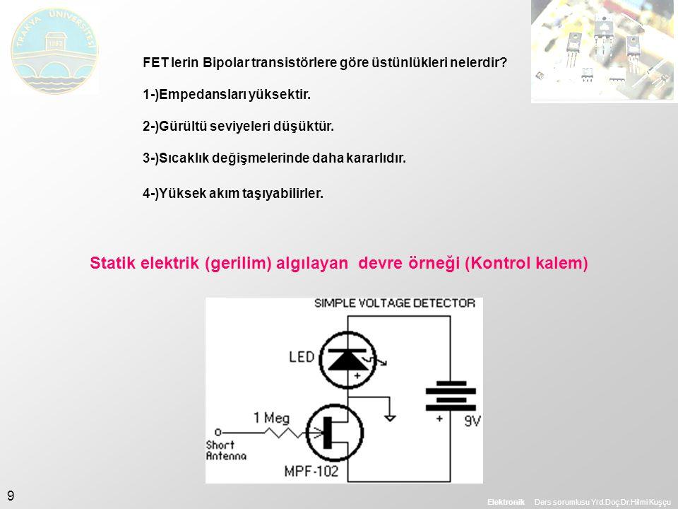 Elektronik Ders sorumlusu Yrd.Doç.Dr.Hilmi Kuşçu 9 FET lerin Bipolar transistörlere göre üstünlükleri nelerdir? 1-)Empedansları yüksektir. 2-)Gürültü