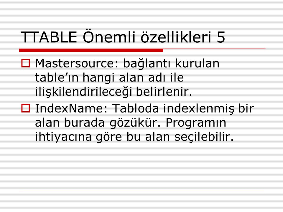 TTABLE Önemli özellikleri 5  Mastersource: bağlantı kurulan table'ın hangi alan adı ile ilişkilendirileceği belirlenir.  IndexName: Tabloda indexlen
