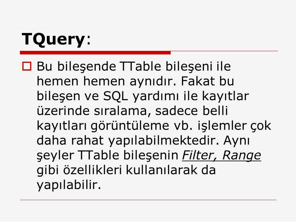 TQuery:  Bu bileşende TTable bileşeni ile hemen hemen aynıdır. Fakat bu bileşen ve SQL yardımı ile kayıtlar üzerinde sıralama, sadece belli kayıtları