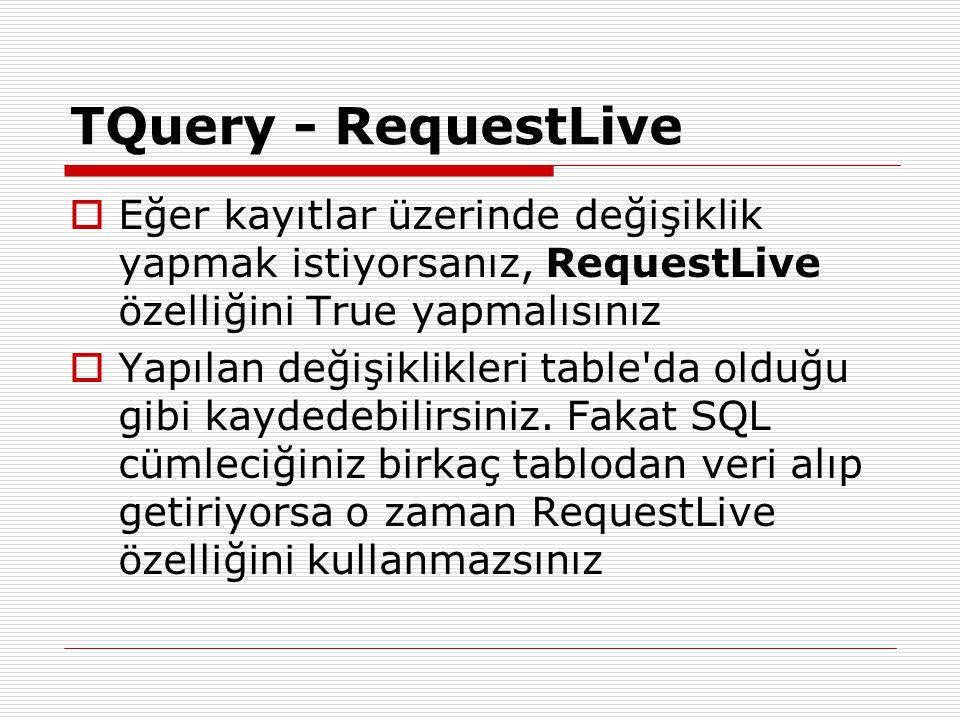 TQuery - RequestLive  Eğer kayıtlar üzerinde değişiklik yapmak istiyorsanız, RequestLive özelliğini True yapmalısınız  Yapılan değişiklikleri table'
