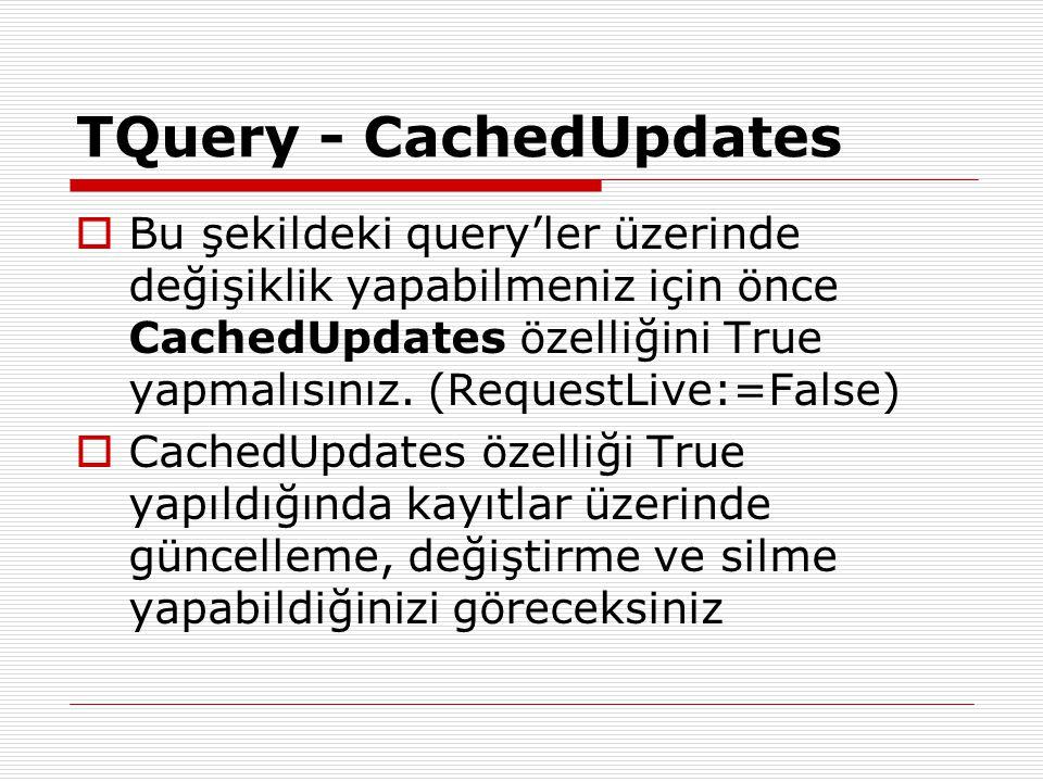 TQuery - CachedUpdates  Bu şekildeki query'ler üzerinde değişiklik yapabilmeniz için önce CachedUpdates özelliğini True yapmalısınız. (RequestLive:=F