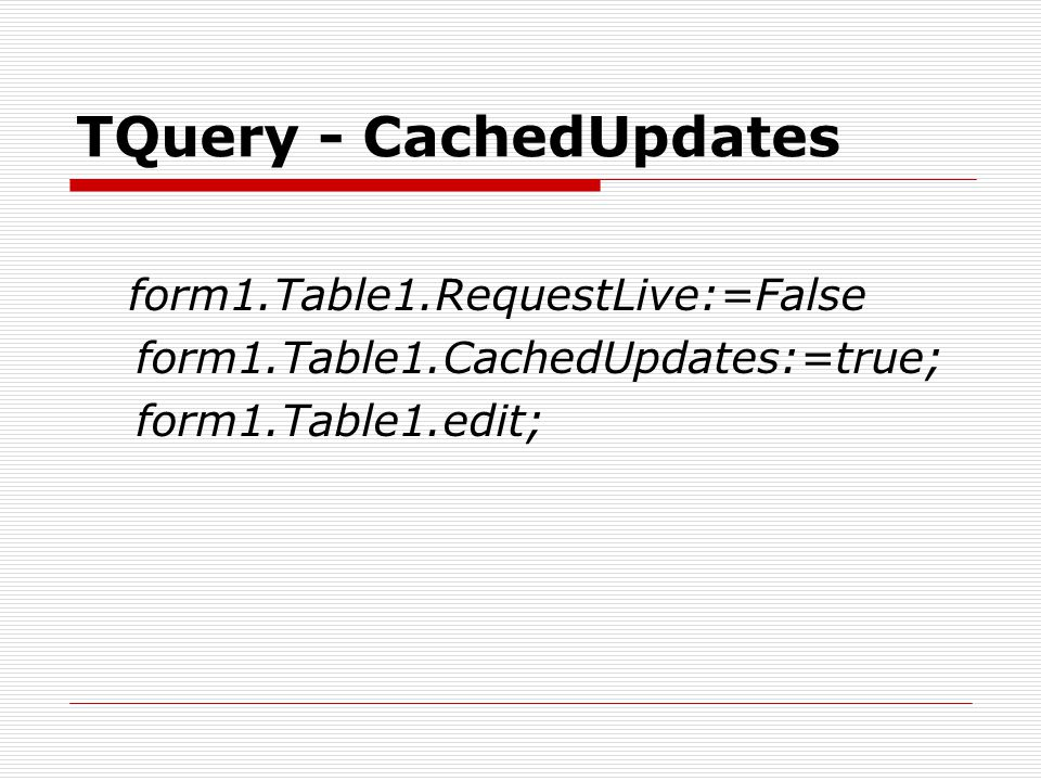TQuery - CachedUpdates form1.Table1.RequestLive:=False form1.Table1.CachedUpdates:=true; form1.Table1.edit;