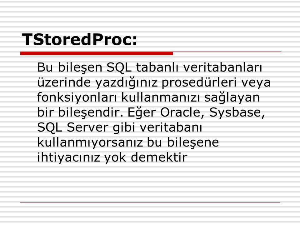 TStoredProc: Bu bileşen SQL tabanlı veritabanları üzerinde yazdığınız prosedürleri veya fonksiyonları kullanmanızı sağlayan bir bileşendir. Eğer Oracl