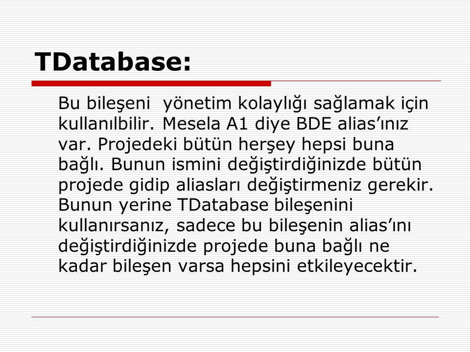 TDatabase: Bu bileşeni yönetim kolaylığı sağlamak için kullanılbilir. Mesela A1 diye BDE alias'ınız var. Projedeki bütün herşey hepsi buna bağlı. Bunu