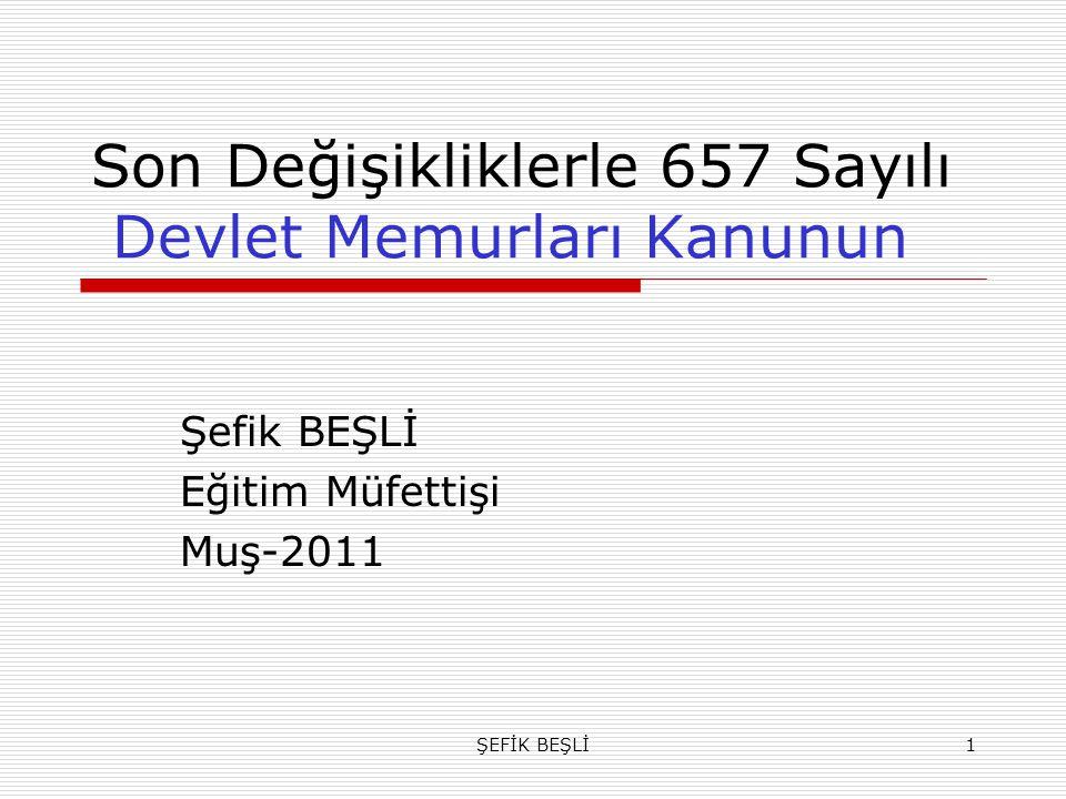 ŞEFİK BEŞLİ1 Son Değişikliklerle 657 Sayılı Devlet Memurları Kanunun Şefik BEŞLİ Eğitim Müfettişi Muş-2011